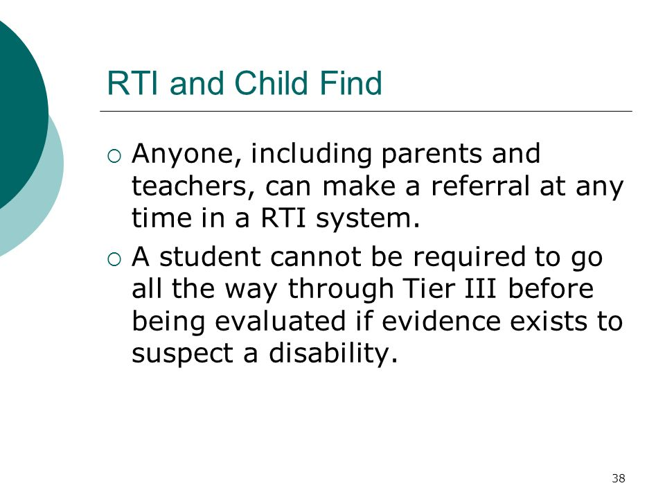RTI and Child Find Anyone, including parents and teachers, can make a referral at any time in a RTI system.
