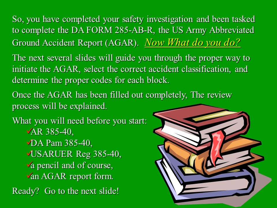 So, you have completed your safety investigation and been tasked to complete the DA FORM 285-AB-R, the US Army Abbreviated Ground Accident Report (AGAR). Now What do you do