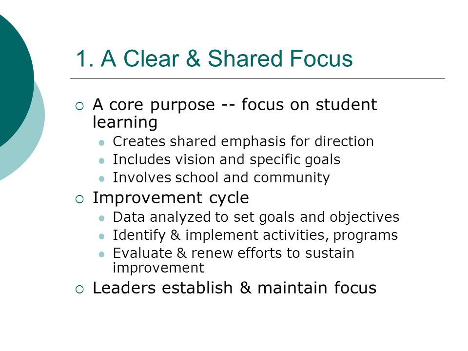 1. A Clear & Shared Focus A core purpose -- focus on student learning