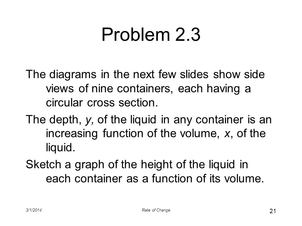Problem 2.3 The diagrams in the next few slides show side views of nine containers, each having a circular cross section.
