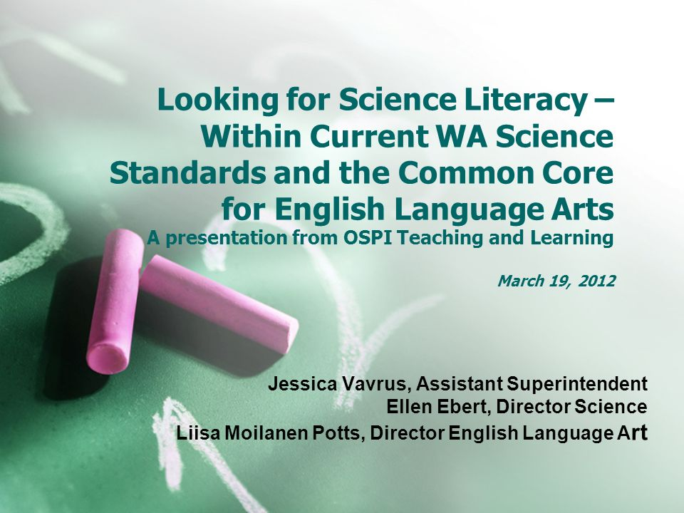 Looking for Science Literacy – Within Current WA Science Standards and the Common Core for English Language Arts A presentation from OSPI Teaching and Learning March 19, 2012