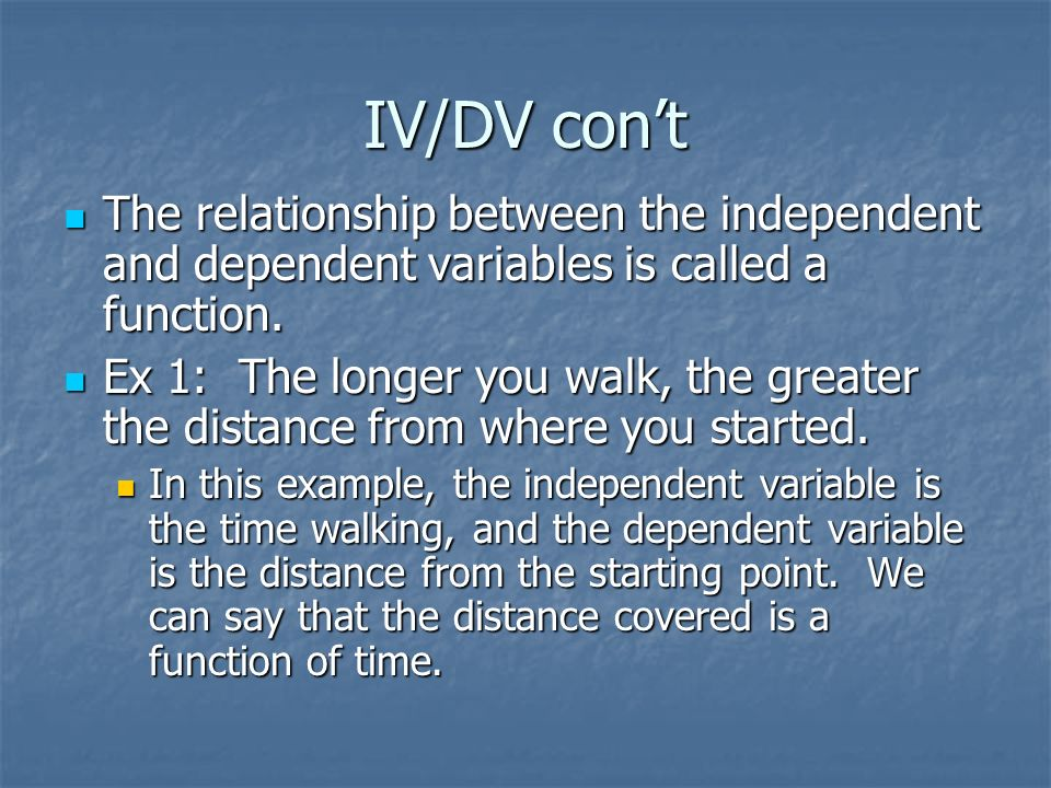 IV/DV con't The relationship between the independent and dependent variables is called a function.
