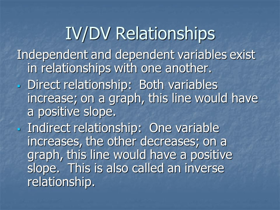 IV/DV Relationships Independent and dependent variables exist in relationships with one another.