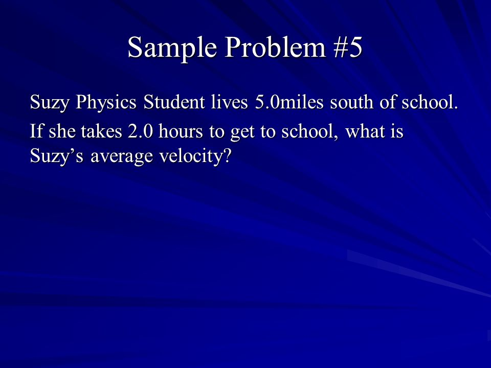 Sample Problem #5 Suzy Physics Student lives 5.0miles south of school.