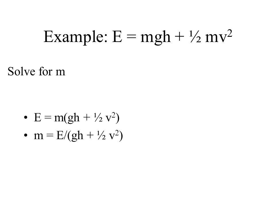 Example: E = mgh + ½ mv2 Solve for m E = m(gh + ½ v2)