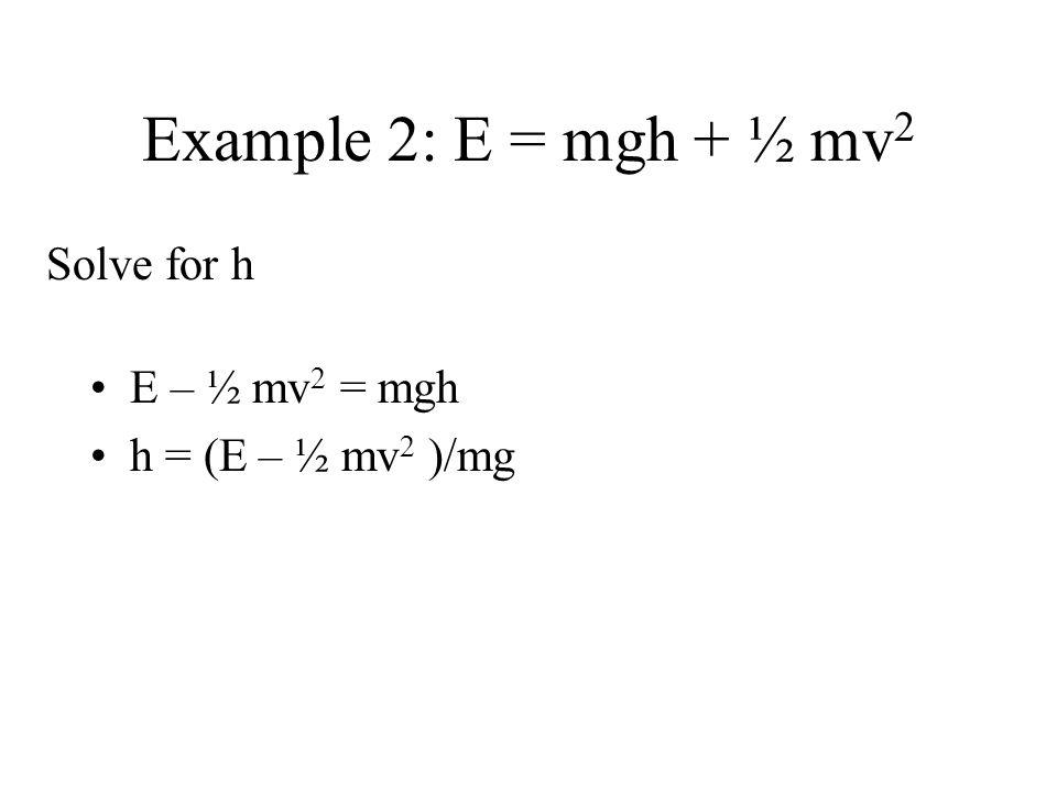 Example 2: E = mgh + ½ mv2 Solve for h E – ½ mv2 = mgh