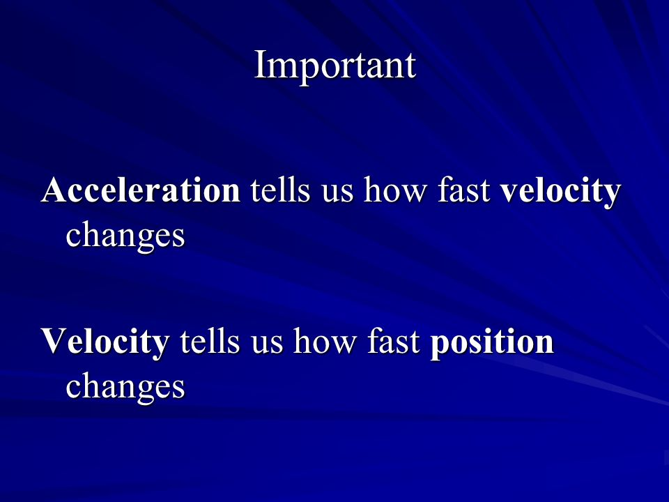 Important Acceleration tells us how fast velocity changes