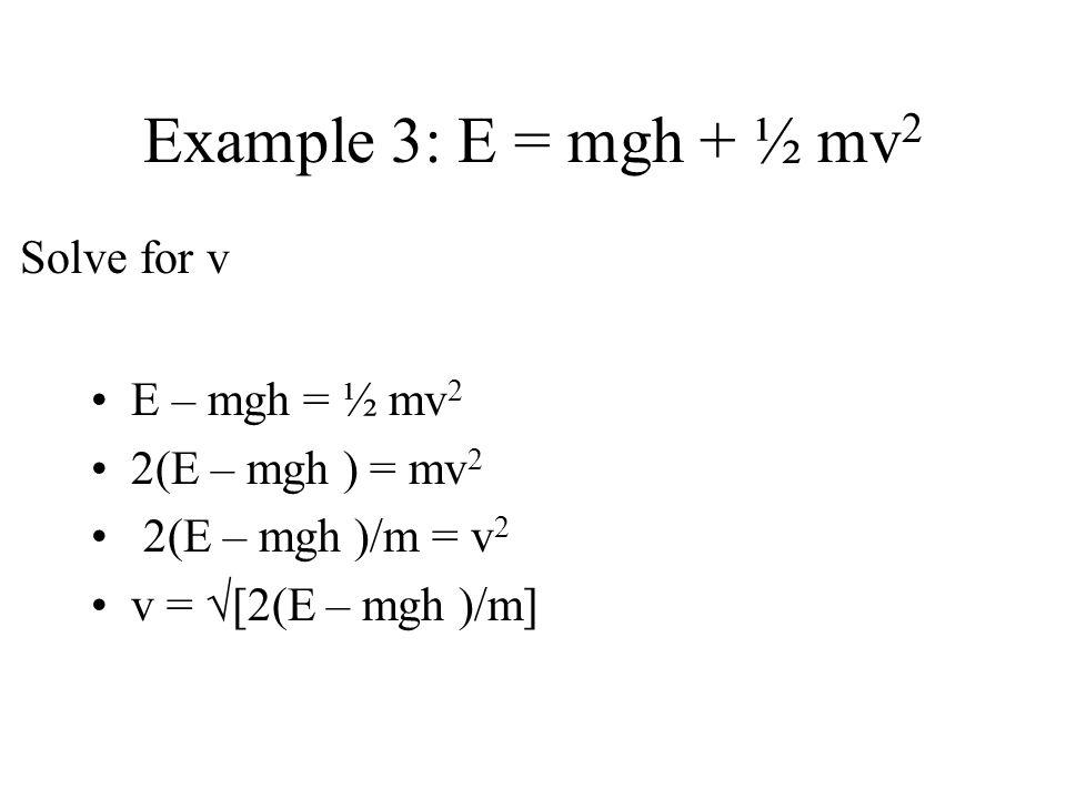 Example 3: E = mgh + ½ mv2 Solve for v E – mgh = ½ mv2