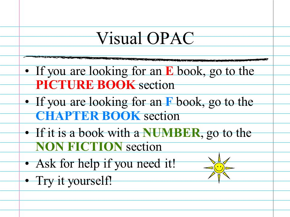 Visual OPAC If you are looking for an E book, go to the PICTURE BOOK section. If you are looking for an F book, go to the CHAPTER BOOK section.