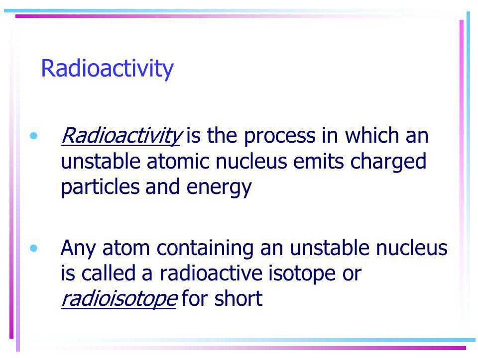 Radioactivity Radioactivity is the process in which an unstable atomic nucleus emits charged particles and energy.