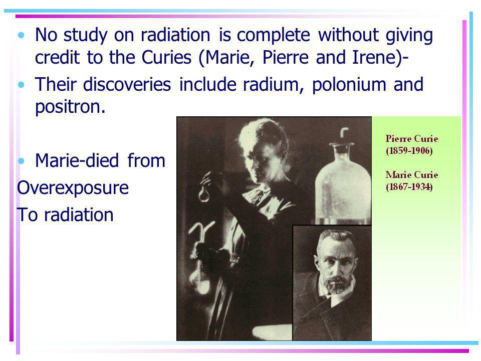 No study on radiation is complete without giving credit to the Curies (Marie, Pierre and Irene)-