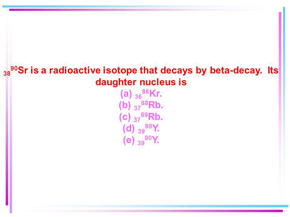 3890Sr is a radioactive isotope that decays by beta-decay