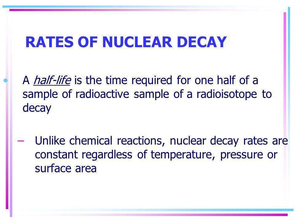 RATES OF NUCLEAR DECAY A half-life is the time required for one half of a sample of radioactive sample of a radioisotope to decay.