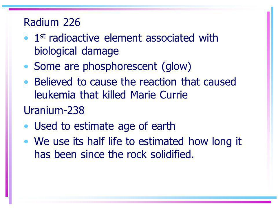 Radium 226 1st radioactive element associated with biological damage. Some are phosphorescent (glow)