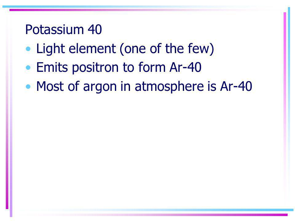 Potassium 40 Light element (one of the few) Emits positron to form Ar-40.