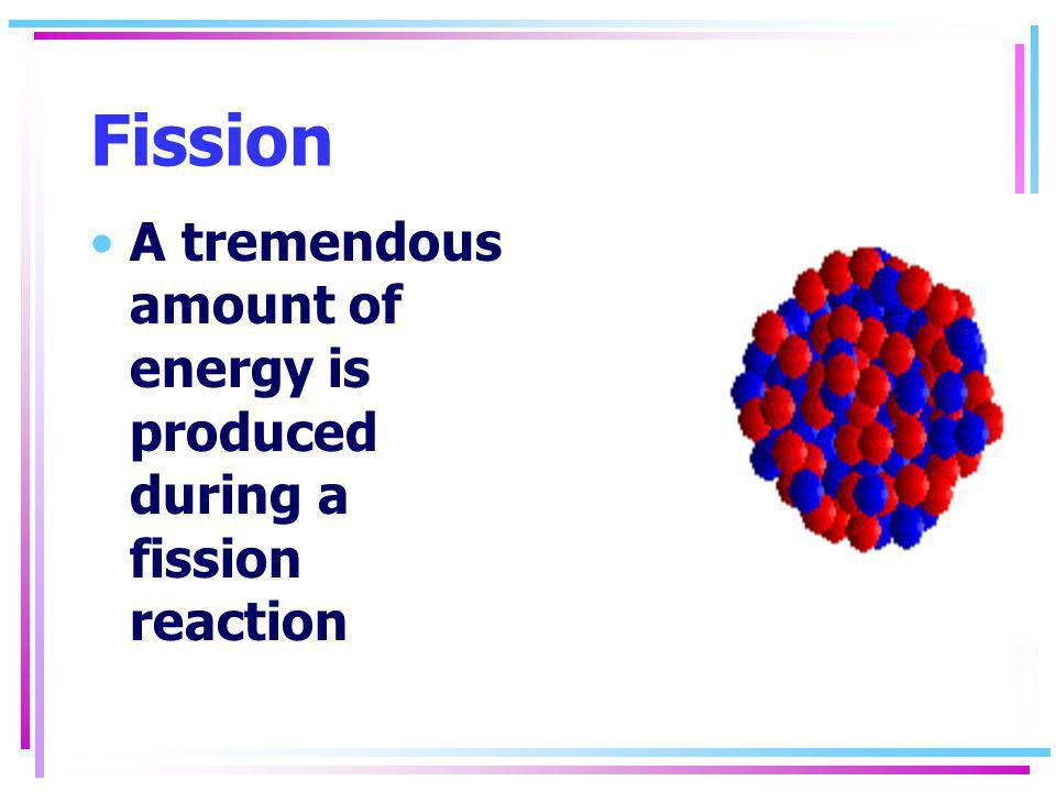 Fission A tremendous amount of energy is produced during a fission reaction