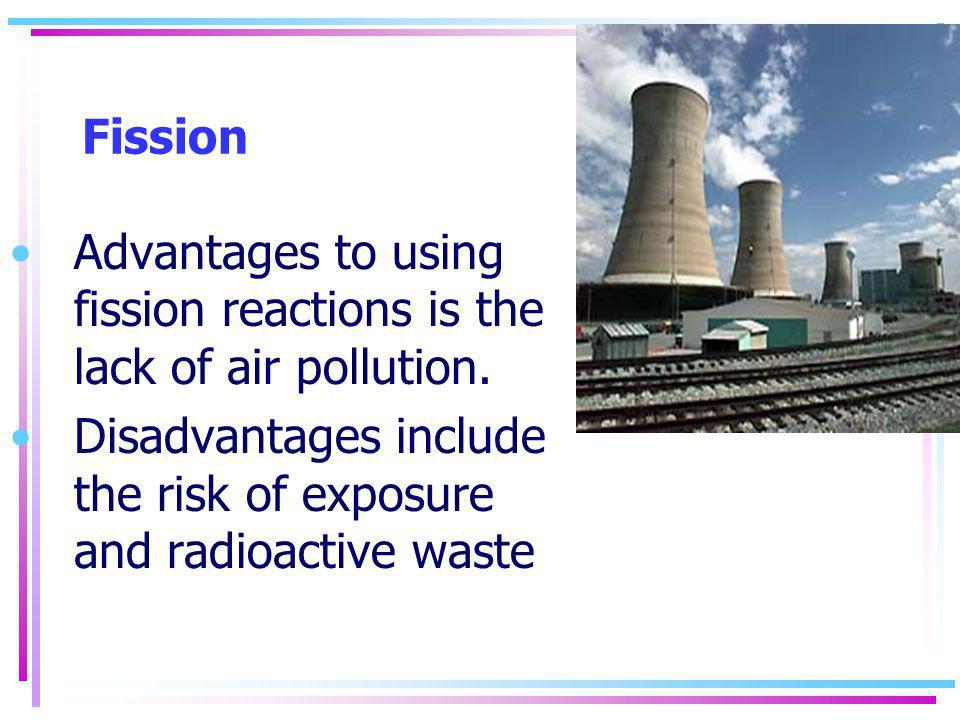 Fission Advantages to using fission reactions is the lack of air pollution.