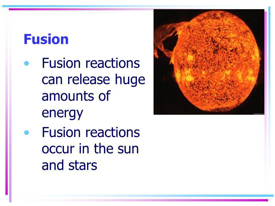 Fusion Fusion reactions can release huge amounts of energy.
