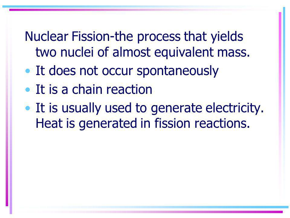 Nuclear Fission-the process that yields two nuclei of almost equivalent mass.