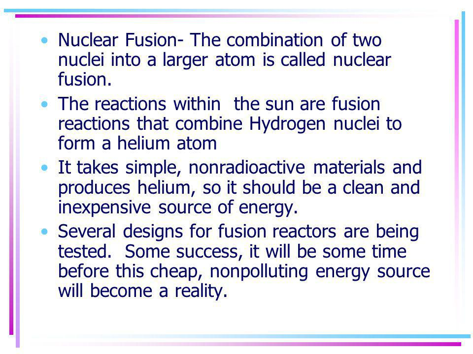 Nuclear Fusion- The combination of two nuclei into a larger atom is called nuclear fusion.
