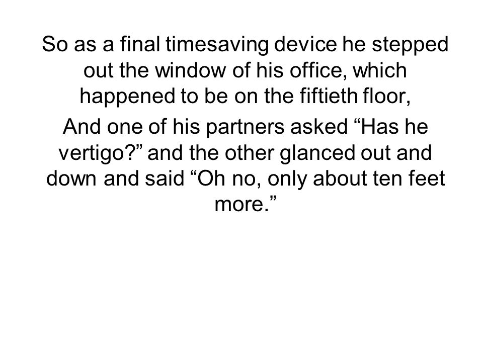 So as a final timesaving device he stepped out the window of his office, which happened to be on the fiftieth floor,