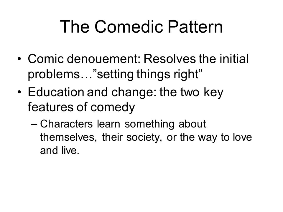 The Comedic Pattern Comic denouement: Resolves the initial problems… setting things right Education and change: the two key features of comedy.