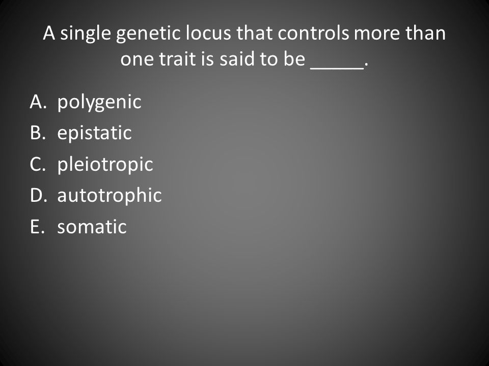 A single genetic locus that controls more than one trait is said to be _____.