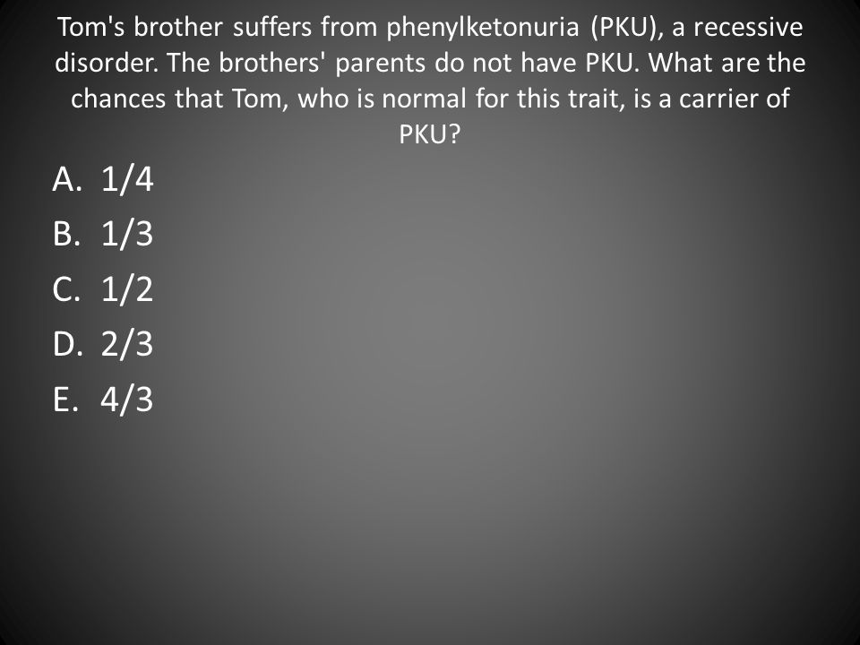 Tom s brother suffers from phenylketonuria (PKU), a recessive disorder