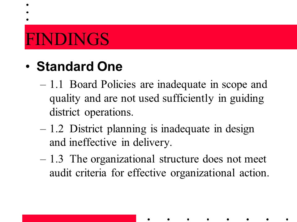 FINDINGS Standard One. 1.1 Board Policies are inadequate in scope and quality and are not used sufficiently in guiding district operations.