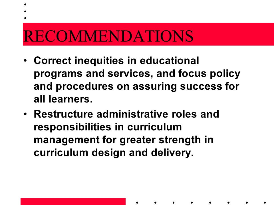 RECOMMENDATIONS Correct inequities in educational programs and services, and focus policy and procedures on assuring success for all learners.