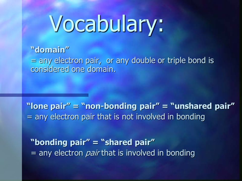 Vocabulary: domain = any electron pair, or any double or triple bond is considered one domain. lone pair = non-bonding pair = unshared pair