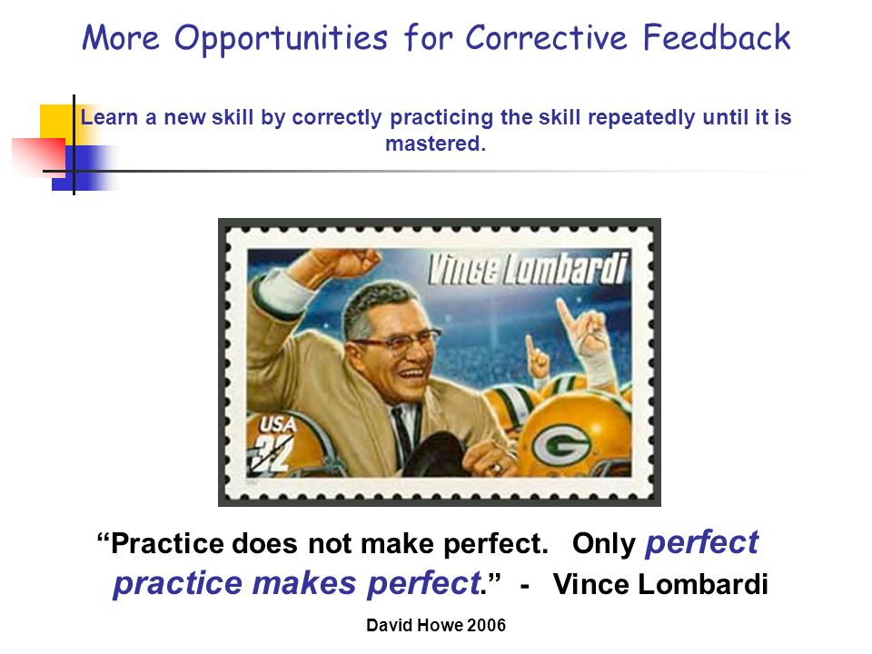 More Opportunities for Corrective Feedback Learn a new skill by correctly practicing the skill repeatedly until it is mastered.
