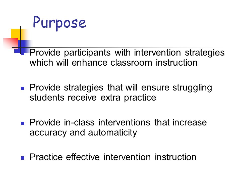 Purpose Provide participants with intervention strategies which will enhance classroom instruction.