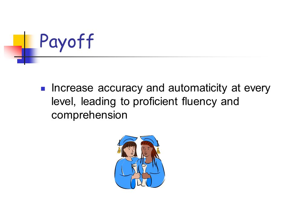 Payoff Increase accuracy and automaticity at every level, leading to proficient fluency and comprehension.