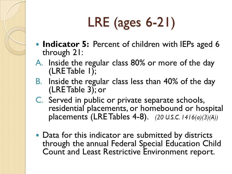 LRE (ages 6-21) Indicator 5: Percent of children with IEPs aged 6 through 21: Inside the regular class 80% or more of the day (LRE Table 1);