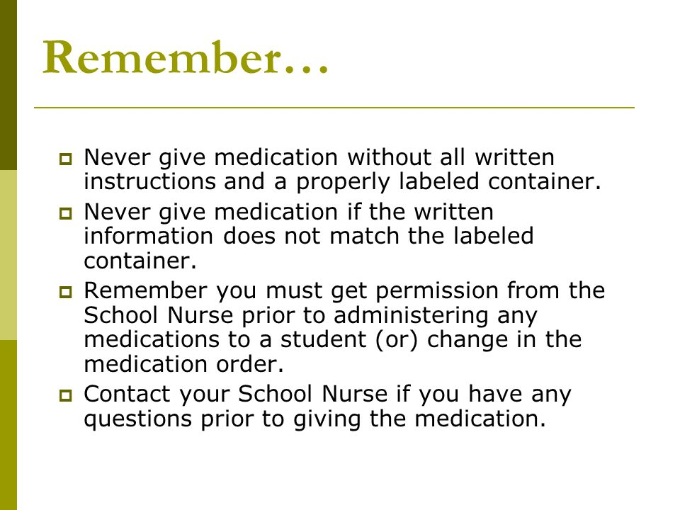Remember… Never give medication without all written instructions and a properly labeled container.