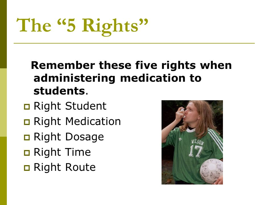 The 5 Rights Remember these five rights when administering medication to students. Right Student.