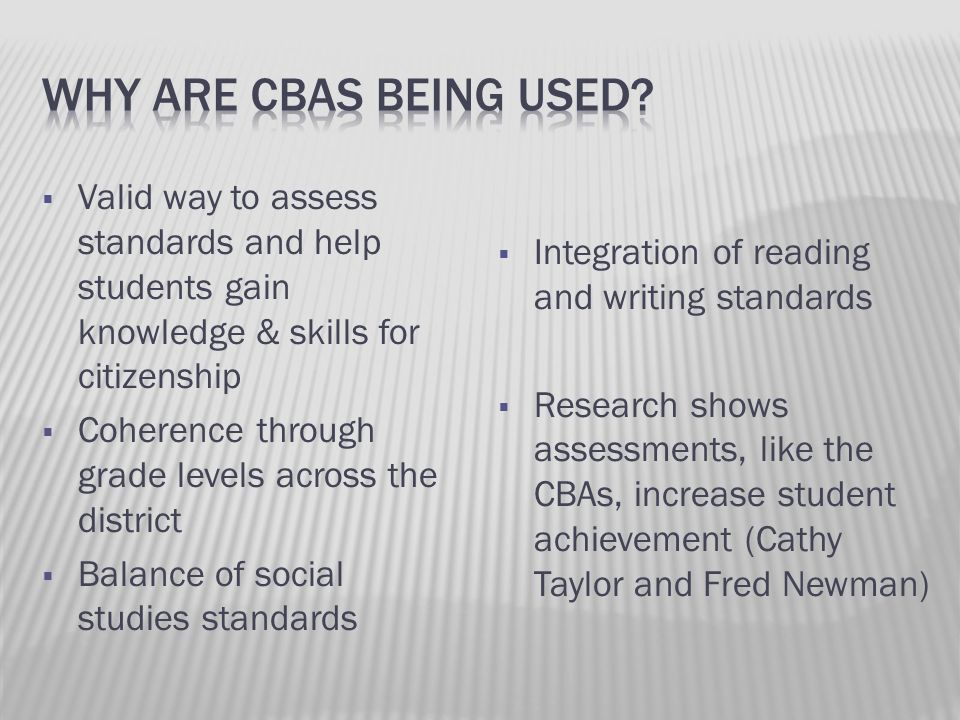 Why are cbas being used Valid way to assess standards and help students gain knowledge & skills for citizenship.