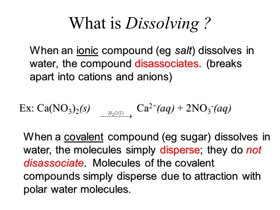 What is Dissolving When an ionic compound (eg salt) dissolves in water, the compound disassociates. (breaks apart into cations and anions)