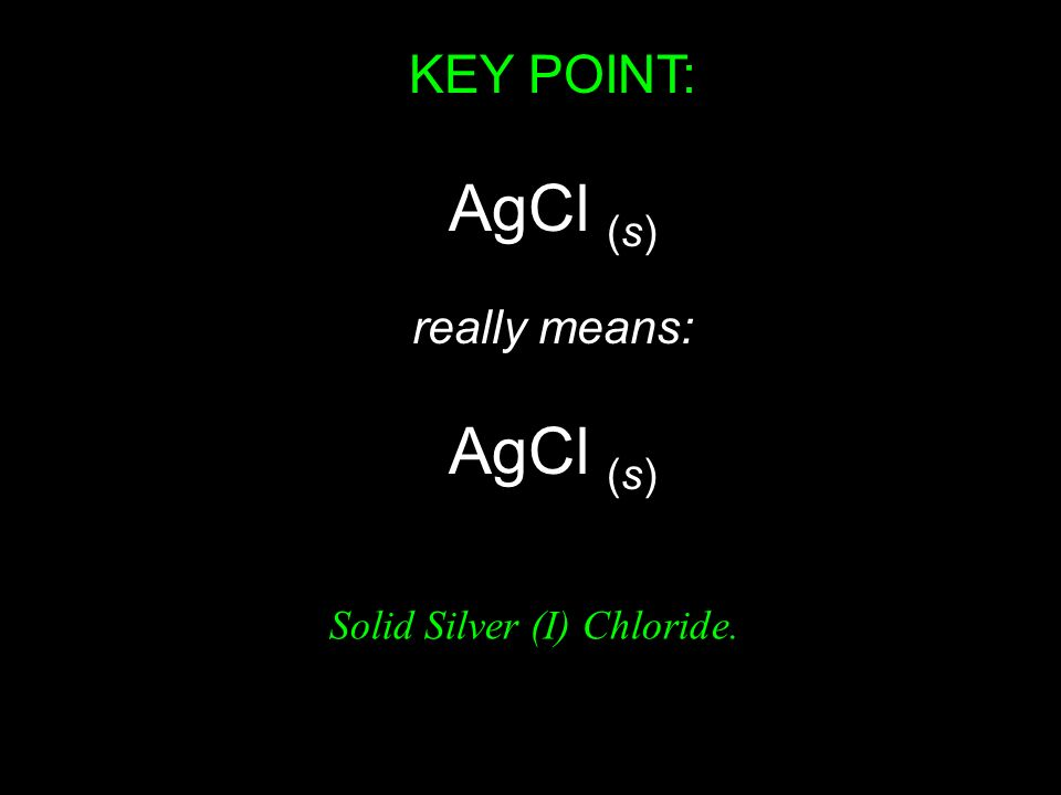 KEY POINT: AgCl (s) really means: Solid Silver (I) Chloride.