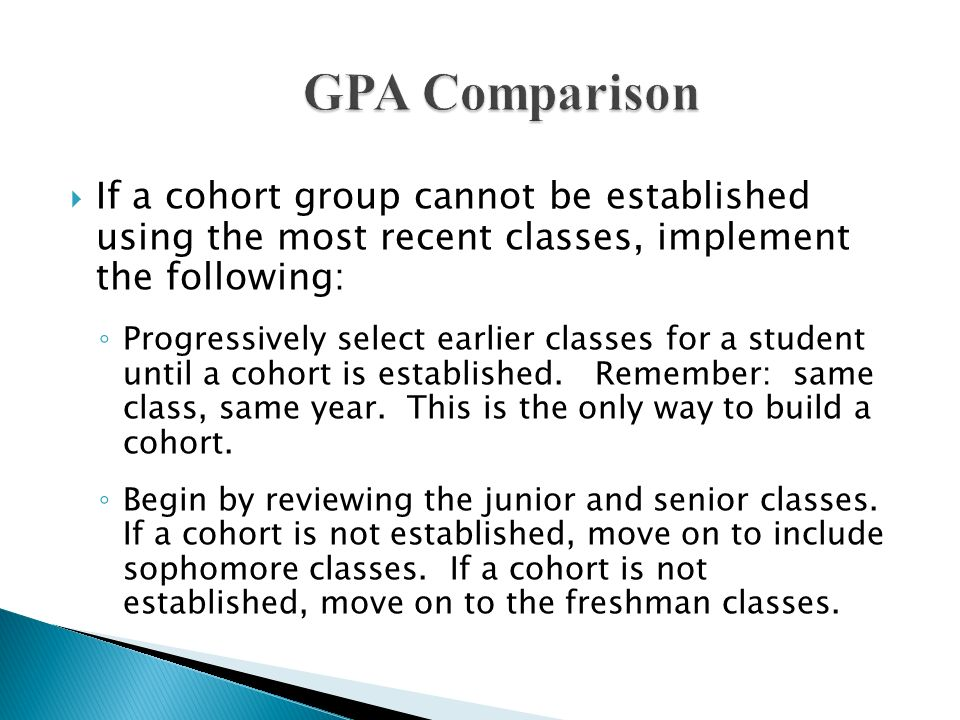 GPA Comparison If a cohort group cannot be established using the most recent classes, implement the following: