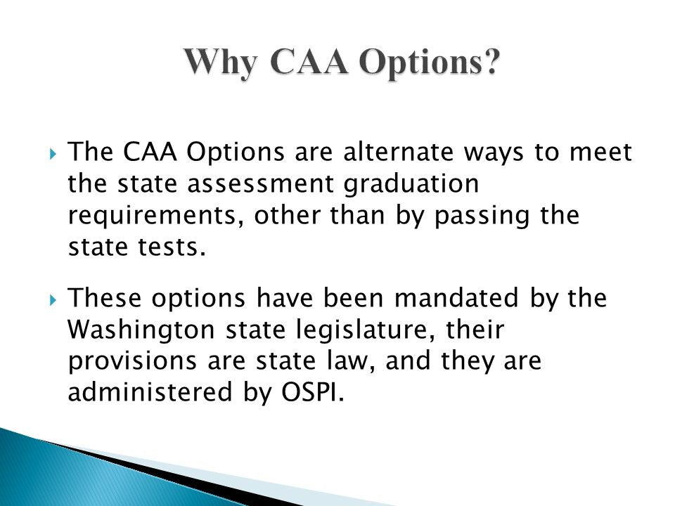 Why CAA Options The CAA Options are alternate ways to meet the state assessment graduation requirements, other than by passing the state tests.