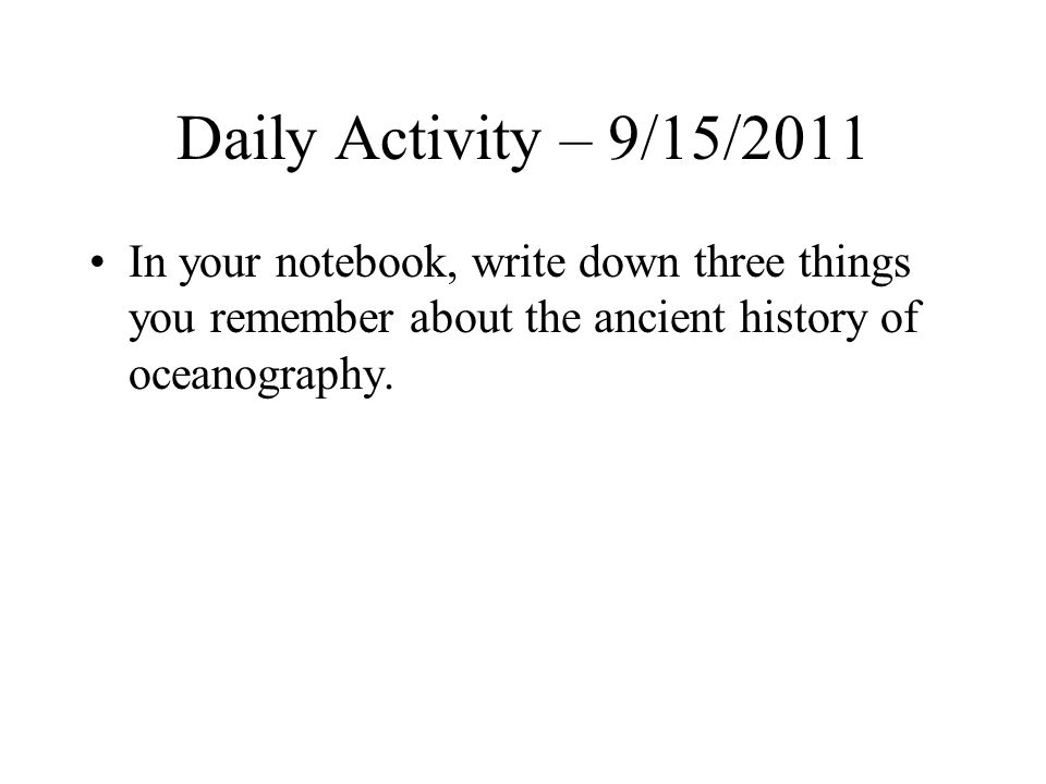 Daily Activity – 9/15/2011 In your notebook, write down three things you remember about the ancient history of oceanography.