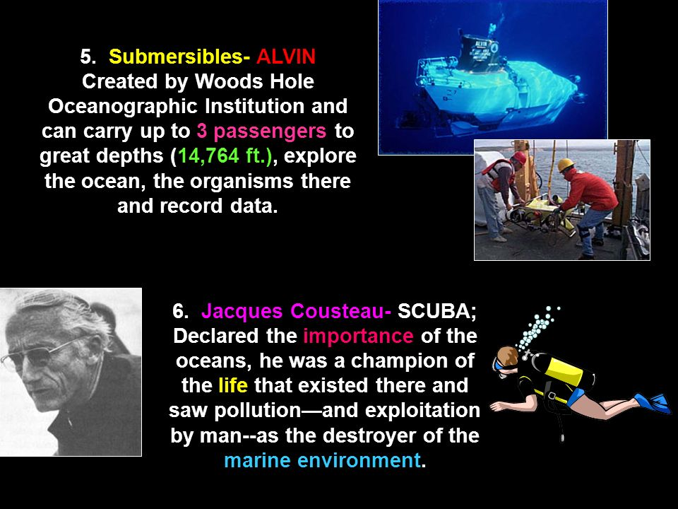 5. Submersibles- ALVIN Created by Woods Hole Oceanographic Institution and can carry up to 3 passengers to great depths (14,764 ft.), explore the ocean, the organisms there and record data.