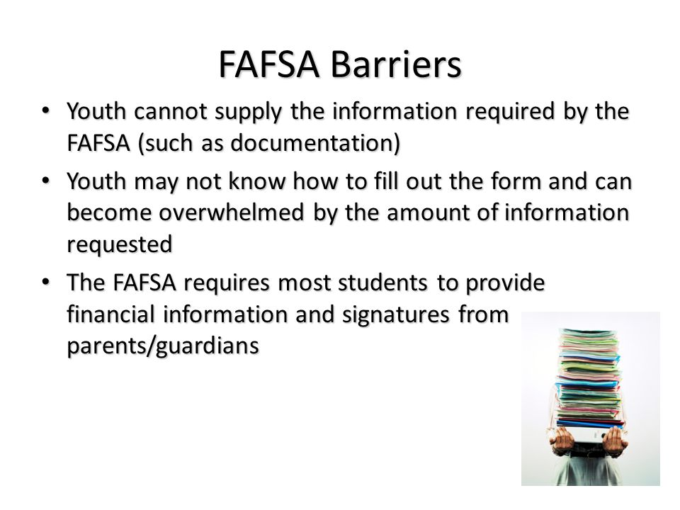 FAFSA Barriers Youth cannot supply the information required by the FAFSA (such as documentation)