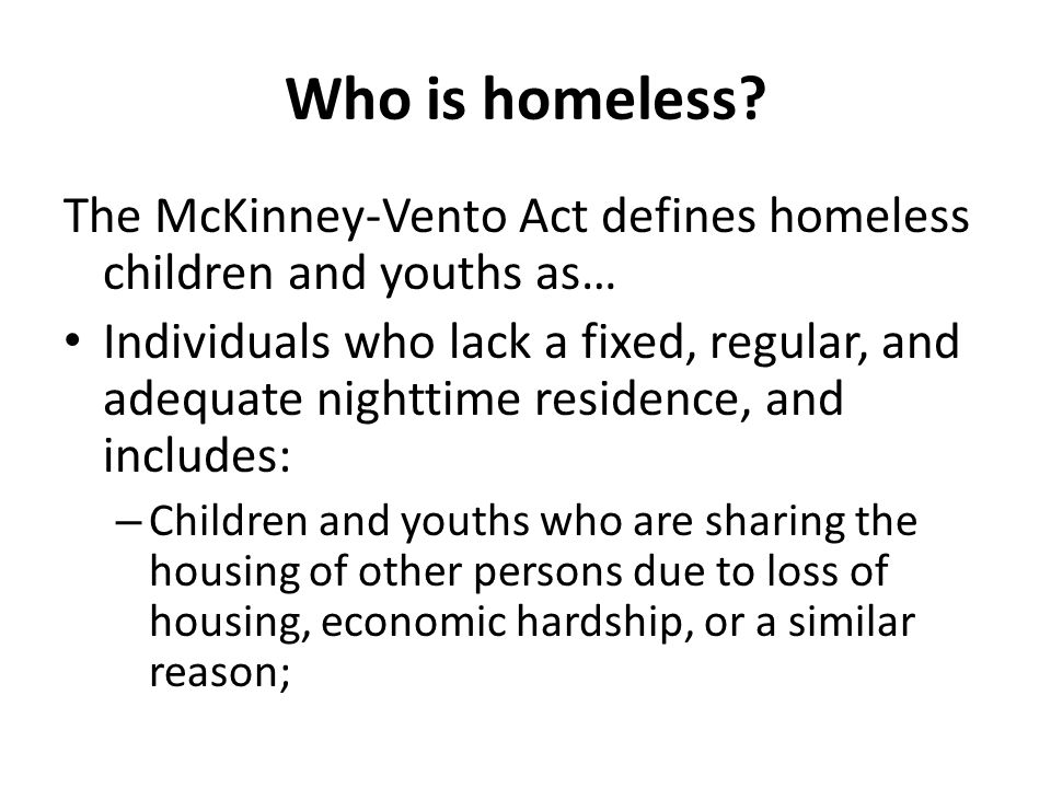 Who is homeless The McKinney-Vento Act defines homeless children and youths as…