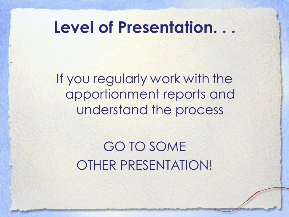 Level of Presentation. . . If you regularly work with the apportionment reports and understand the process.