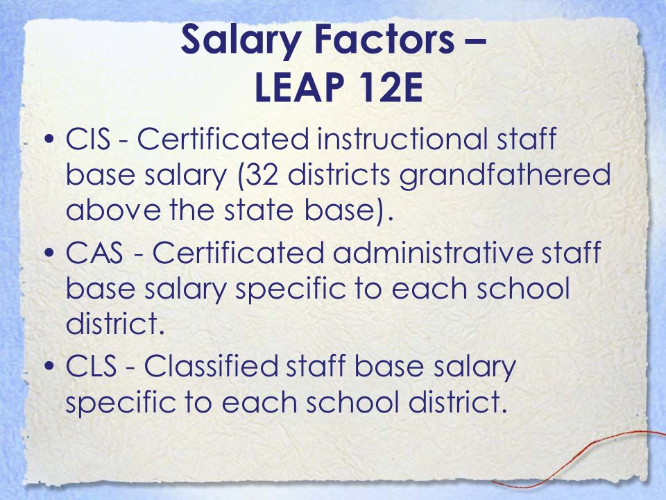 Salary Factors – LEAP 12E CIS - Certificated instructional staff base salary (32 districts grandfathered above the state base).