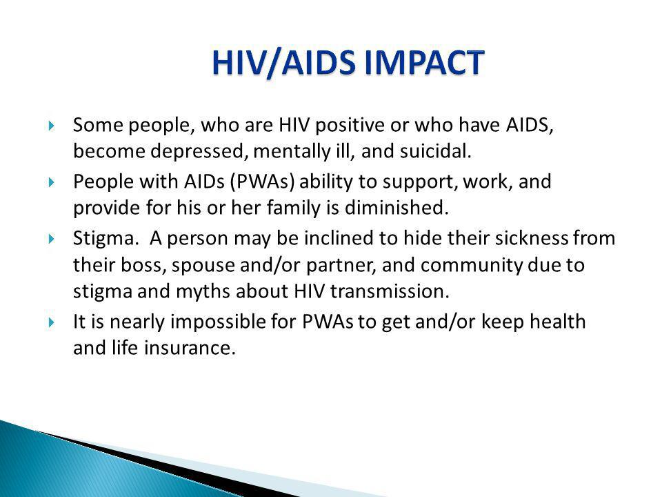 HIV/AIDS IMPACT Some people, who are HIV positive or who have AIDS, become depressed, mentally ill, and suicidal.