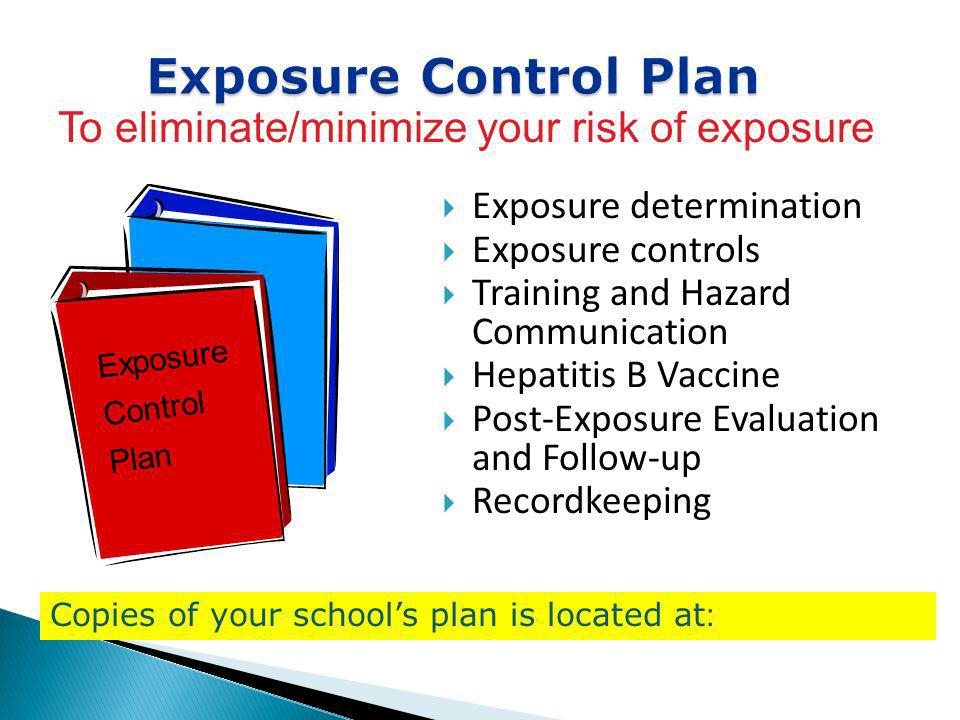 Exposure Control Plan To eliminate/minimize your risk of exposure